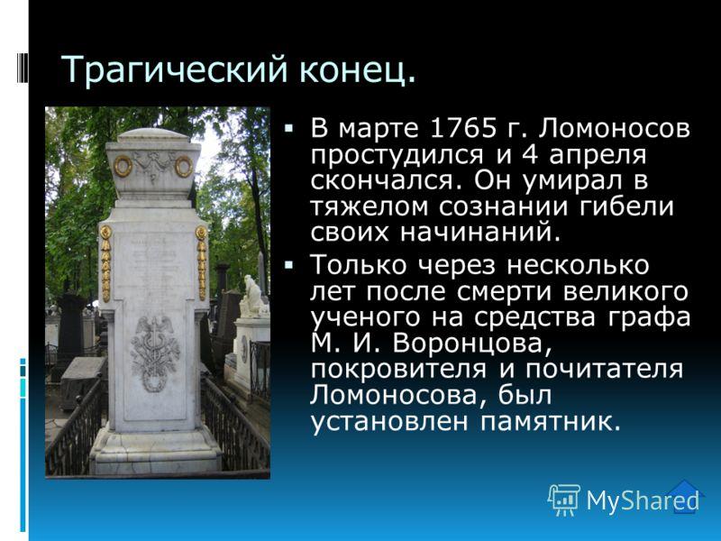 Трагический конец. В марте 1765 г. Ломоносов простудился и 4 апреля скончался. Он умирал в тяжелом сознании гибели своих начинаний. Только через несколько лет после смерти великого ученого на средства графа М. И. Воронцова, покровителя и почитателя Л