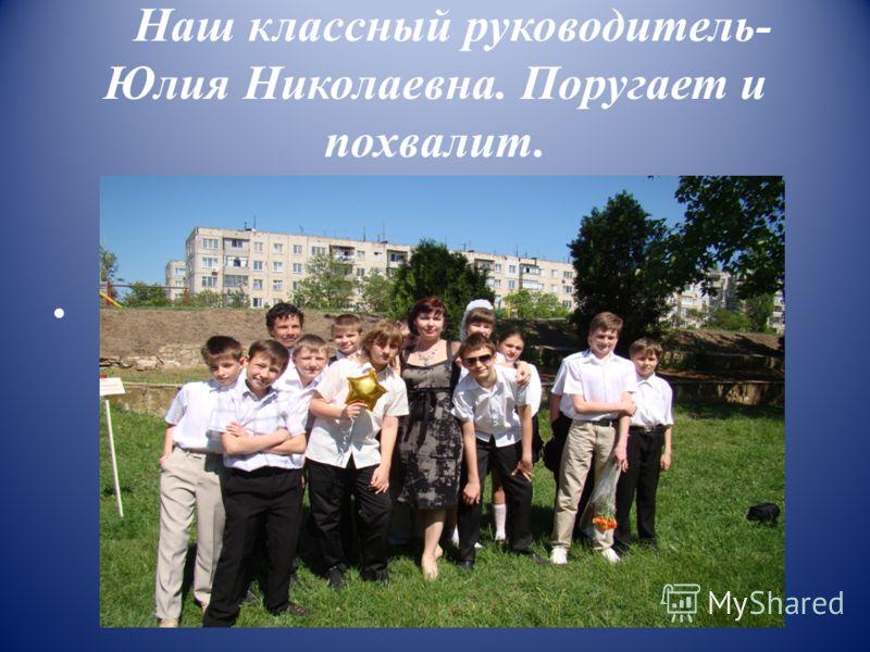 Наш классный руководитель- Юлия Николаевна. Поругает и похвалит.