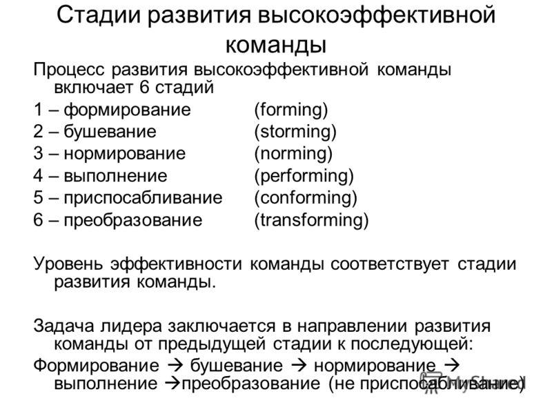 Стадии развития высокоэффективной команды Процесс развития высокоэффективной команды включает 6 стадий 1 – формирование (forming) 2 – бушевание (storming) 3 – нормирование(norming) 4 – выполнение (performing) 5 – приспосабливание (conforming) 6 – пре
