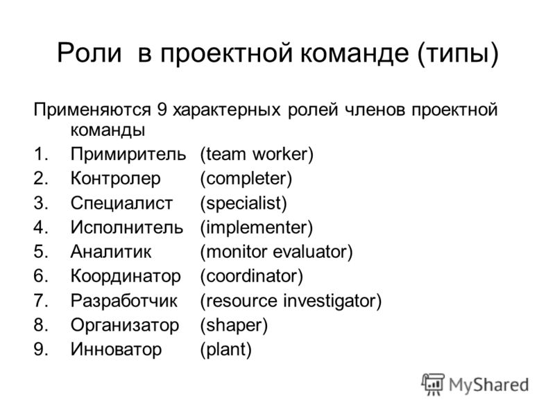 Роли в проектной команде (типы) Применяются 9 характерных ролей членов проектной команды 1.Примиритель(team worker) 2.Контролер(completer) 3.Специалист(specialist) 4.Исполнитель(implementer) 5.Аналитик(monitor evaluator) 6.Координатор(coordinator) 7.