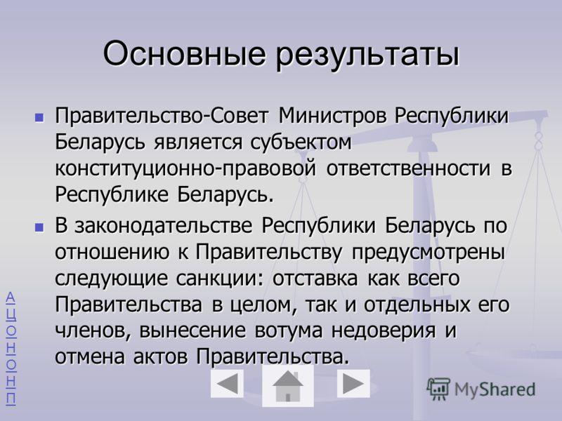 АЦОНОНПАЦОНОНП Основные результаты Правительство-Совет Министров Республики Беларусь является субъектом конституционно-правовой ответственности в Республике Беларусь. Правительство-Совет Министров Республики Беларусь является субъектом конституционно