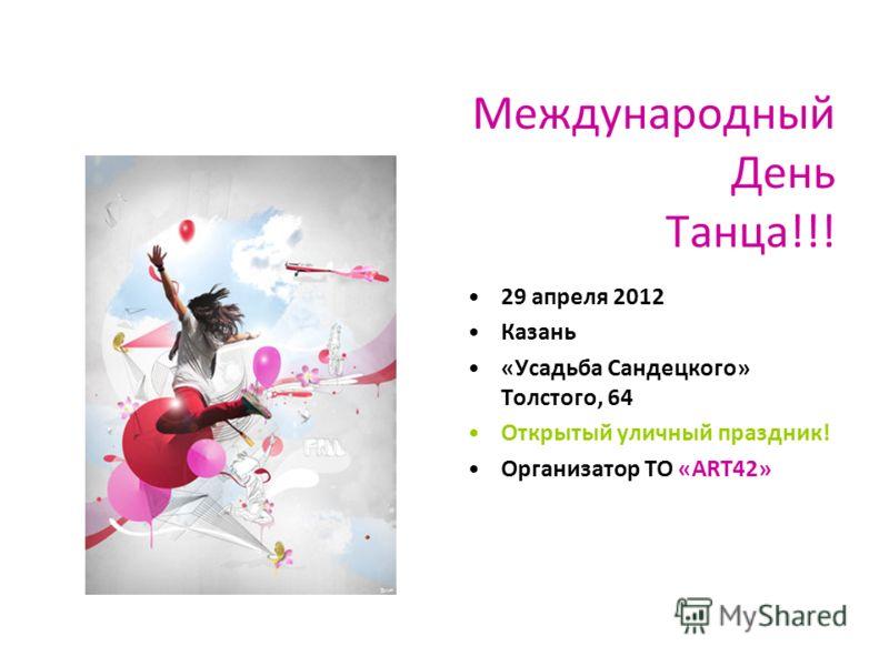 Международный День Танца!!! 29 апреля 2012 Казань «Усадьба Сандецкого» Толстого, 64 Открытый уличный праздник! Организатор ТО «АRT42»