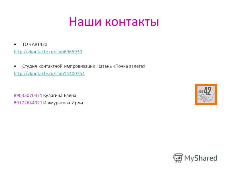 Наши контакты ТО «ART42» http://vkontakte.ru/club6965930 Студия контактной импровизации Казань «Точка взлета» http://vkontakte.ru/club14400754 89033070371 Кулагина Елена 89172644921 Ишмуратова Ирма
