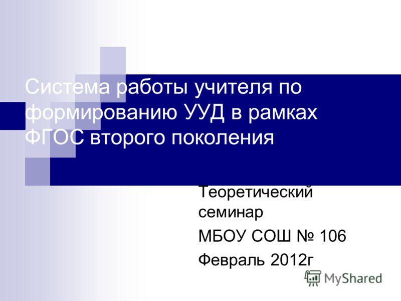 Система работы учителя по формированию УУД в рамках ФГОС второго поколения Теоретический семинар МБОУ СОШ 106 Февраль 2012г