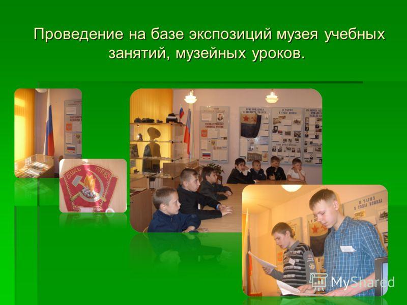 Проведение на базе экспозиций музея учебных занятий, музейных уроков. Проведение на базе экспозиций музея учебных занятий, музейных уроков.