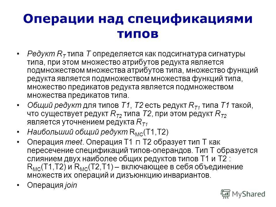 Операции над спецификациями типов Редукт R T типа T определяется как подсигнатура сигнатуры типа, при этом множество атрибутов редукта является подмножеством множества атрибутов типа, множество функций редукта является подмножеством множества функций