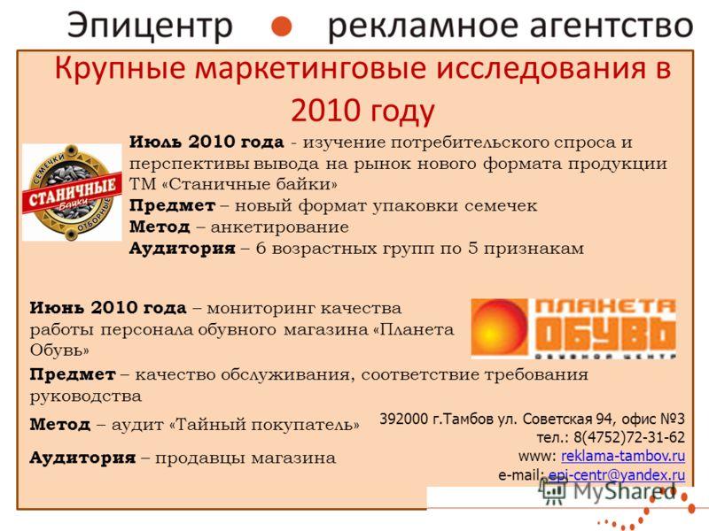 Крупные маркетинговые исследования в 2010 году 392000 г.Тамбов ул. Советская 94, офис 3 тел.: 8(4752)72-31-62 www: reklama-tambov.rureklama-tambov.ru e-mail: epi-centr@yandex.ruepi-centr@yandex.ru Июль 2010 года - изучение потребительского спроса и п