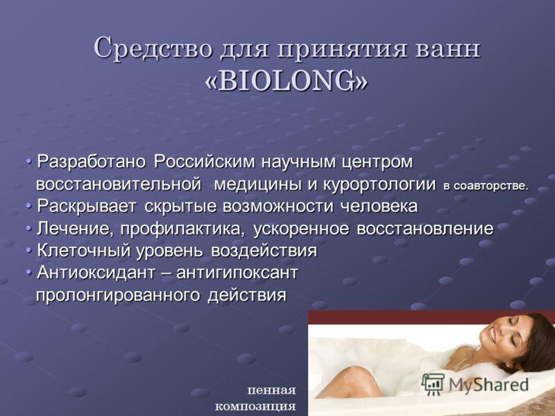 Средство для принятия ванн «BIOLONG» Разработано Российским научным центром Разработано Российским научным центром восстановительной медицины и курортологии в соавторстве. восстановительной медицины и курортологии в соавторстве. Раскрывает скрытые во