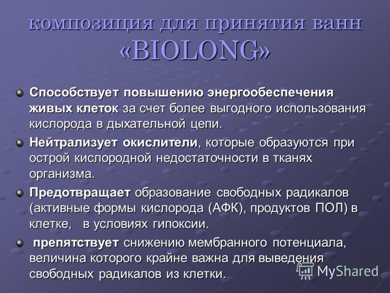 композиция для принятия ванн «BIOLONG» Способствует повышению энергообеспечения живых клеток за счет более выгодного использования кислорода в дыхательной цепи. Нейтрализует окислители, которые образуются при острой кислородной недостаточности в ткан