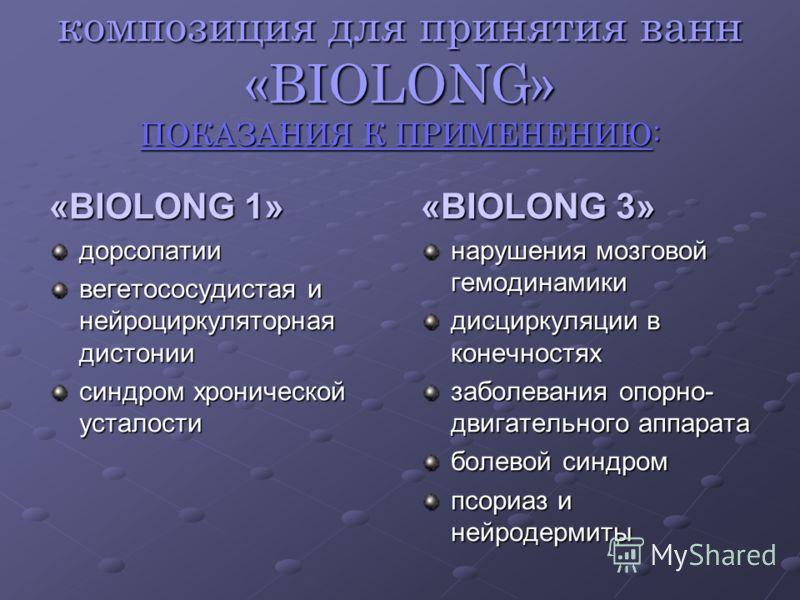 композиция для принятия ванн «BIOLONG» ПОКАЗАНИЯ К ПРИМЕНЕНИЮ: «BIOLONG 1» дорсопатии вегетососудистая и нейроциркуляторная дистонии синдром хронической усталости «BIOLONG 3» нарушения мозговой гемодинамики дисциркуляции в конечностях заболевания опо