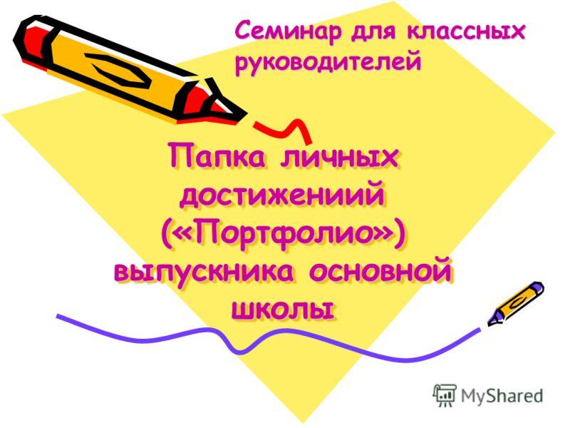 Папка личных достижениий («Портфолио») выпускника основной школы Семинар для классных руководителей