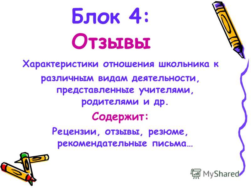 Блок 4: Отзывы Характеристики отношения школьника к различным видам деятельности, представленные учителями, родителями и др. Содержит: Рецензии, отзывы, резюме, рекомендательные письма…