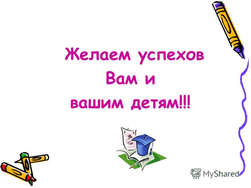 Желаем успехов Вам и вашим детям!!!