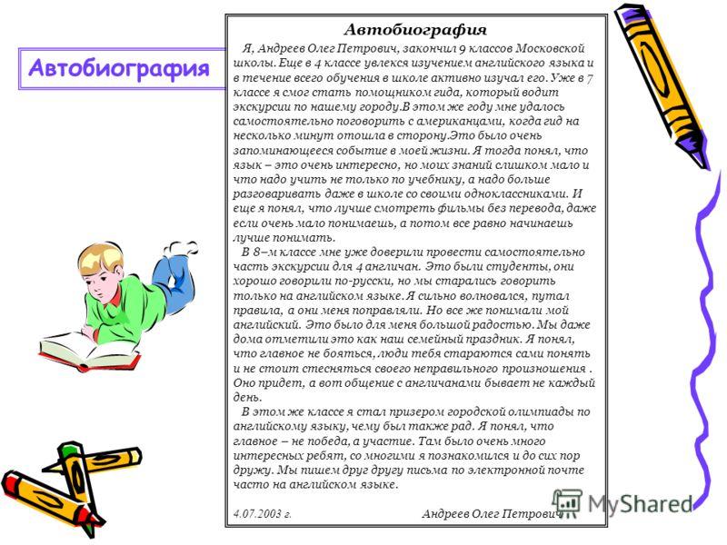 Автобиография Я, Андреев Олег Петрович, закончил 9 классов Московской школы. Еще в 4 классе увлекся изучением английского языка и в течение всего обучения в школе активно изучал его. Уже в 7 классе я смог стать помощником гида, который водит экскурси