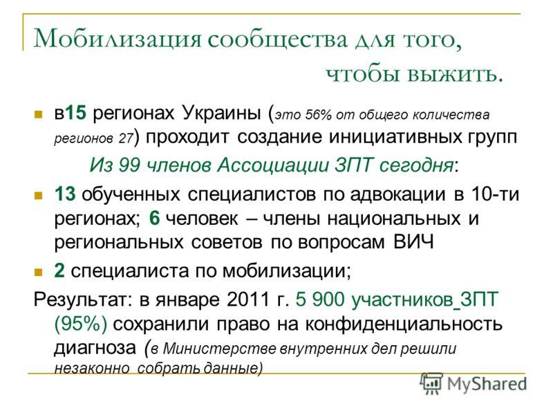 Мобилизация сообщества для того, чтобы выжить. в15 регионах Украины ( это 56% от общего количества регионов 27 ) проходит создание инициативных групп Из 99 членов Ассоциации ЗПТ сегодня: 13 обученных специалистов по адвокации в 10-ти регионах; 6 чело
