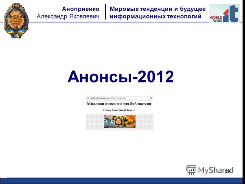 38 Мировые тенденции и будущее информационных технологий Аноприенко Александр Яковлевич Анонсы-2012