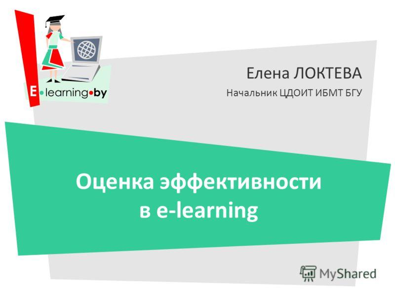 Елена ЛОКТЕВА Начальник ЦДОИТ ИБМТ БГУ Оценка эффективности в e-learning