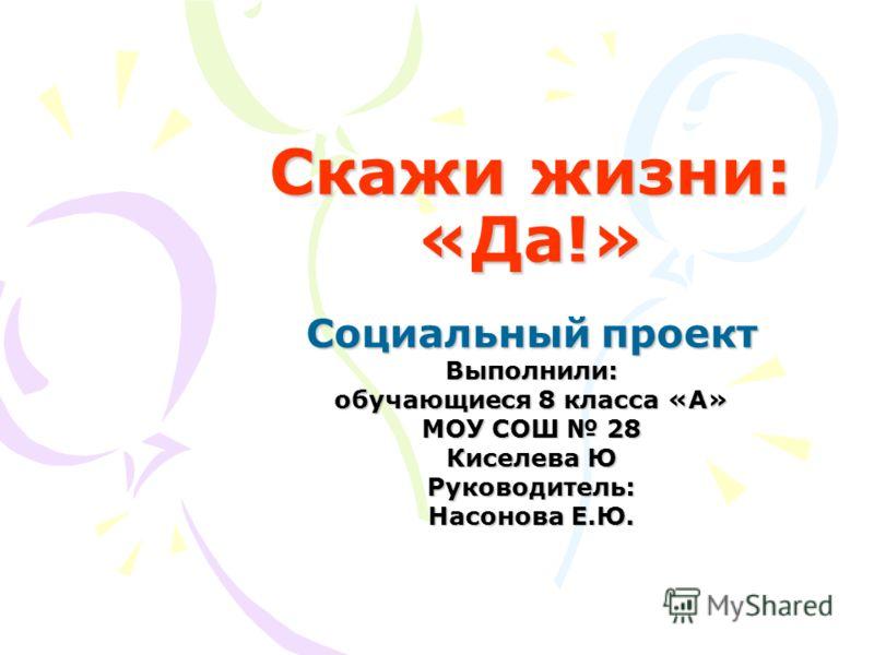 Скажи жизни: «Да!» Социальный проект Выполнили: обучающиеся 8 класса «А» МОУ СОШ 28 Киселева Ю Руководитель: Насонова Е.Ю.