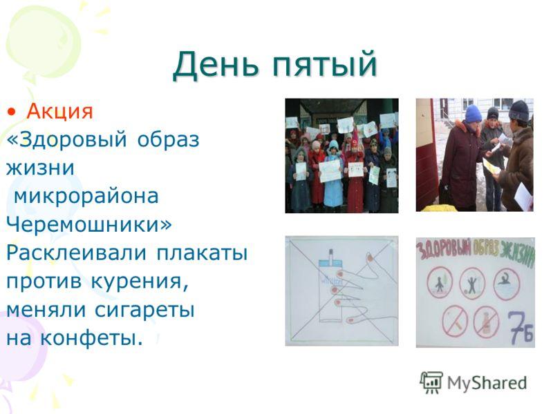 День пятый Акция «Здоровый образ жизни микрорайона Черемошники» Расклеивали плакаты против курения, меняли сигареты на конфеты.