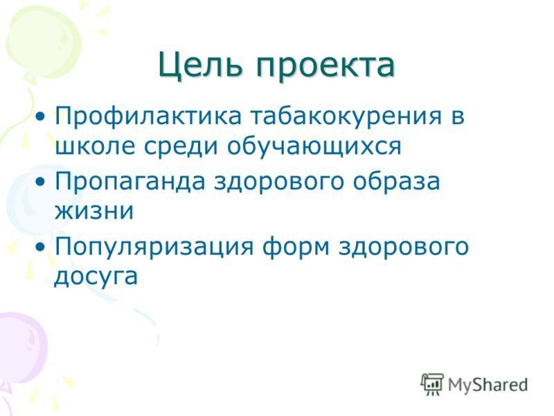 Цель проекта Профилактика табакокурения в школе среди обучающихся Пропаганда здорового образа жизни Популяризация форм здорового досуга