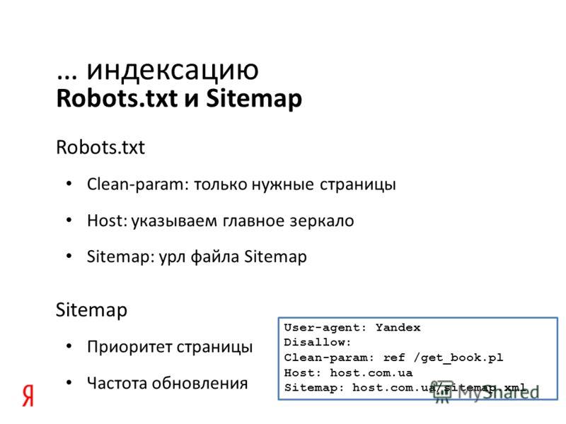 Robots.txt и Sitemap … индексацию Robots.txt Clean-param: только нужные страницы Host: указываем главное зеркало Sitemap: урл файла Sitemap Sitemap Приоритет страницы Частота обновления User-agent: Yandex Disallow: Clean-param: ref /get_book.pl Host: