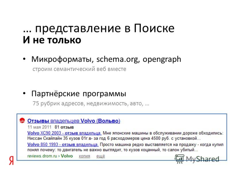 И не только … представление в Поиске Микроформаты, schema.org, opengraph строим семантический веб вместе Партнёрские программы 75 рубрик адресов, недвижимость, авто, …