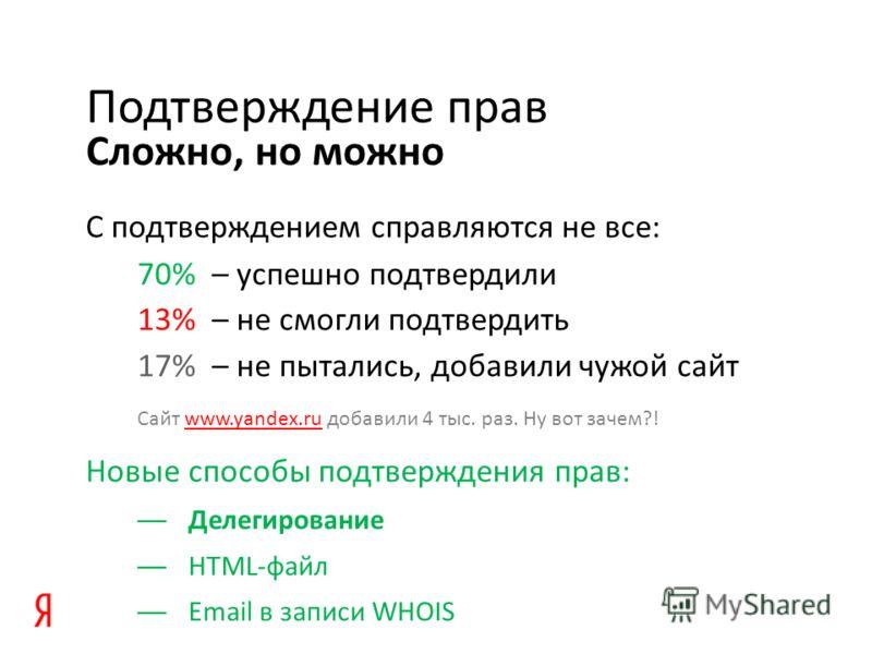 Сложно, но можно Подтверждение прав С подтверждением справляются не все: 70% – успешно подтвердили 13% – не смогли подтвердить 17% – не пытались, добавили чужой сайт Сайт www.yandex.ru добавили 4 тыс. раз. Ну вот зачем?!www.yandex.ru Новые способы по