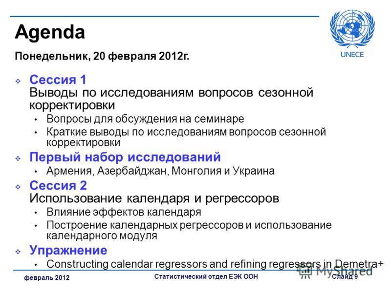 Статистический отдел ЕЭК ООНСлайд 9 февраль 2012 Agenda Понедельник, 20 февраля 2012г. Сессия 1 Выводы по исследованиям вопросов сезонной корректировки Вопросы для обсуждения на семинаре Краткие выводы по исследованиям вопросов сезонной корректировки