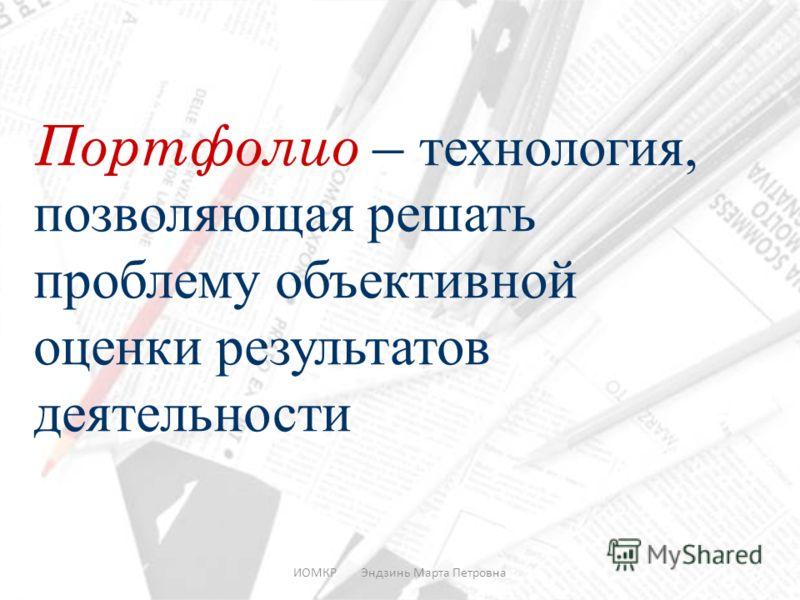 ИОМКР Эндзинь Марта Петровна Портфолио – технология, позволяющая решать проблему объективной оценки результатов деятельности