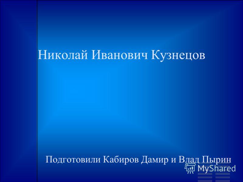 Николай Иванович Кузнецов Подготовили Кабиров Дамир и Влад Пырин