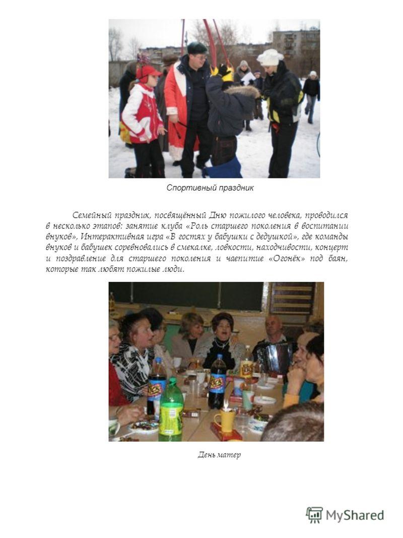 Спортивный праздник Семейный праздник, посвящённый Дню пожилого человека, проводился в несколько этапов: занятие клуба «Роль старшего поколения в воспитании внуков», Интерактивная игра «В гостях у бабушки с дедушкой», где команды внуков и бабушек сор