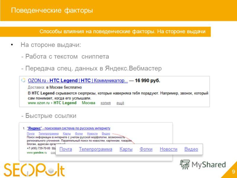 Поведенческие факторы На стороне выдачи: - Работа с текстом сниппета - Передача спец. данных в Яндекс.Вебмастер - Быстрые ссылки Способы влияния на поведенческие факторы. На стороне выдачи Поведенческие факторы 9