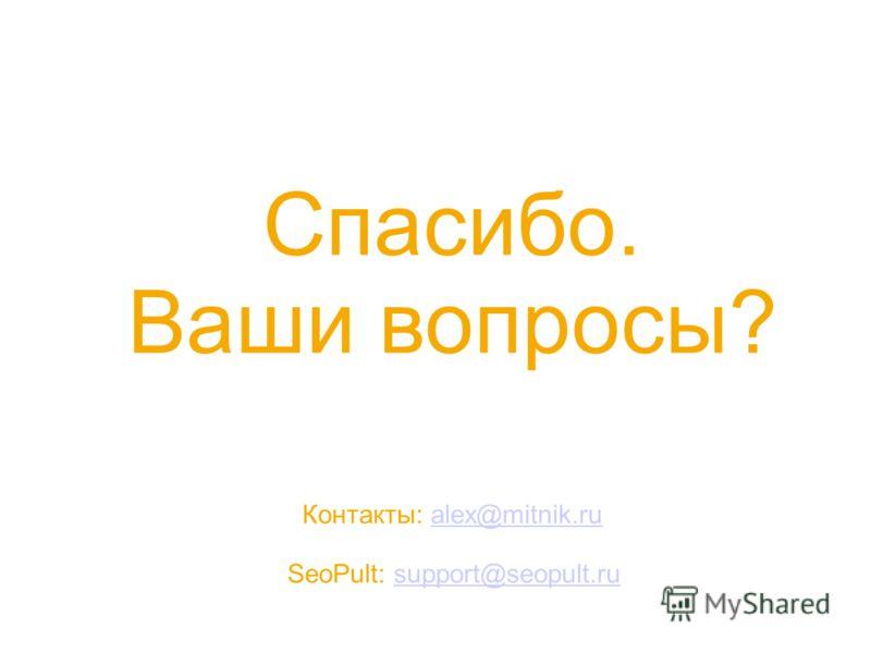 Спасибо. Ваши вопросы? Контакты: alex@mitnik.rualex@mitnik.ru SeoPult: support@seopult.rusupport@seopult.ru