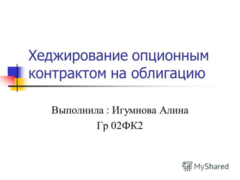 Хеджирование опционным контрактом на облигацию Выполнила : Игумнова Алина Гр 02ФК2