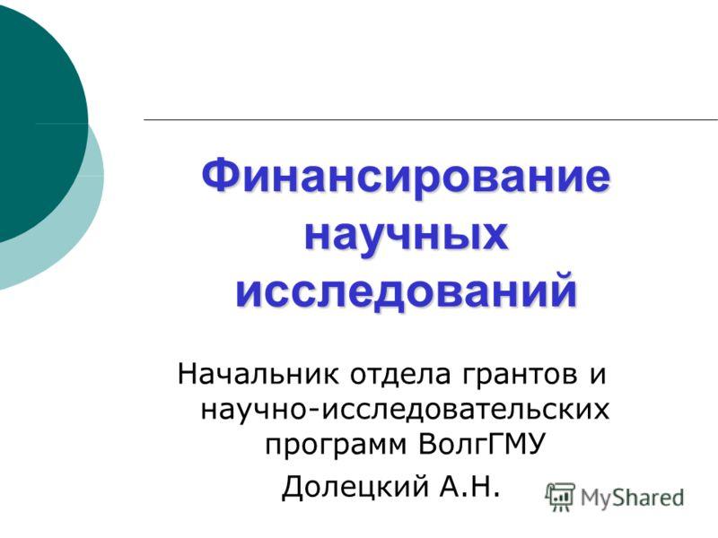 Финансирование научных исследований Начальник отдела грантов и научно-исследовательских программ ВолгГМУ Долецкий А.Н.
