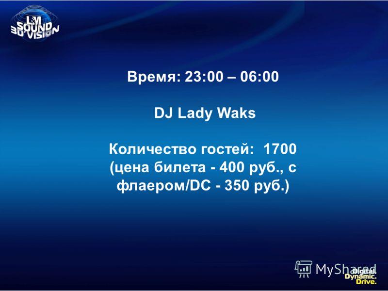 Время: 23:00 – 06:00 DJ Lady Waks Количество гостей: 1700 (цена билета - 400 руб., с флаером/DC - 350 руб.)