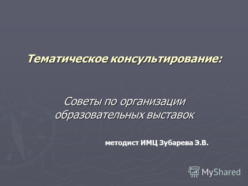 Тематическое консультирование: Советы по организации образовательных выставок методист ИМЦ Зубарева Э.В.
