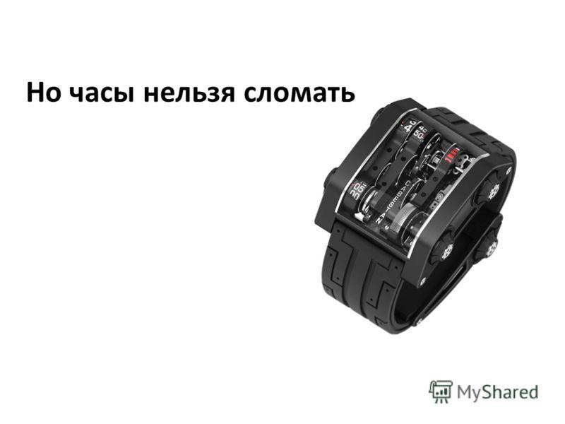 Но часы нельзя сломать