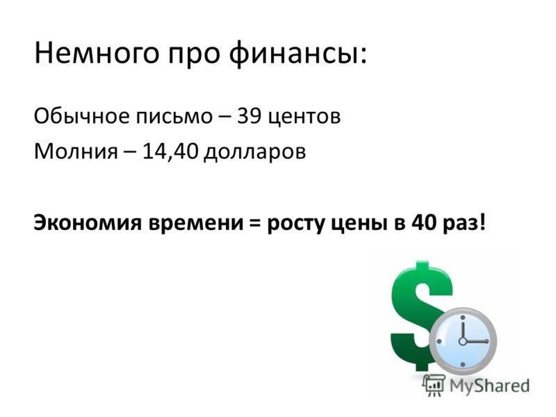 Немного про финансы: Обычное письмо – 39 центов Молния – 14,40 долларов Экономия времени = росту цены в 40 раз!