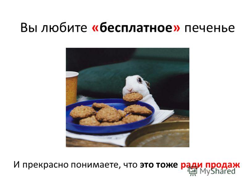 И прекрасно понимаете, что это тоже ради продаж Вы любите «бесплатное» печенье