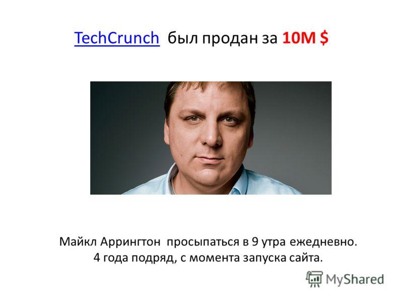 TechCrunchTechCrunch был продан за 10M $ Майкл Аррингтон просыпаться в 9 утра ежедневно. 4 года подряд, с момента запуска сайта.