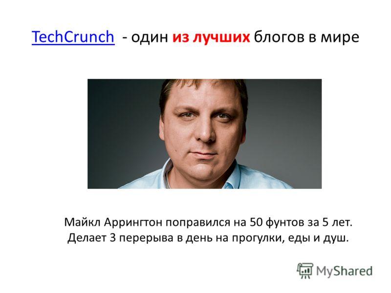TechCrunchTechCrunch - один из лучших блогов в мире Майкл Аррингтон поправился на 50 фунтов за 5 лет. Делает 3 перерыва в день на прогулки, еды и душ.