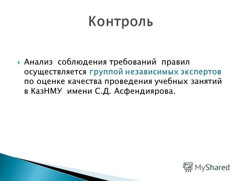 Анализ соблюдения требований правил осуществляется группой независимых экспертов по оценке качества проведения учебных занятий в КазНМУ имени С.Д. Асфендиярова.