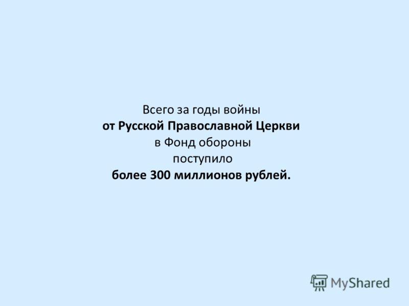 Всего за годы войны от Русской Православной Церкви в Фонд обороны поступило более 300 миллионов рублей.