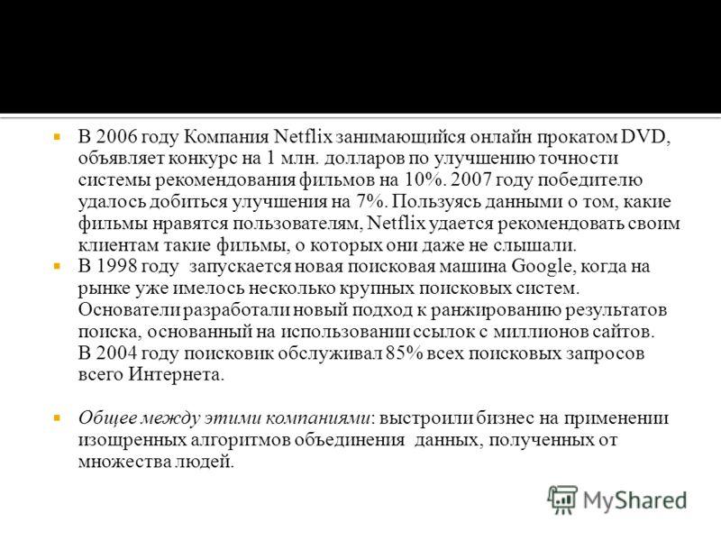 В 2006 году Компания Netflix занимающийся онлайн прокатом DVD, объявляет конкурс на 1 млн. долларов по улучшению точности системы рекомендования фильмов на 10%. 2007 году победителю удалось добиться улучшения на 7%. Пользуясь данными о том, какие фил