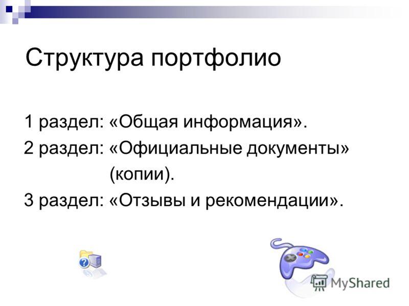 Структура портфолио 1 раздел: «Общая информация». 2 раздел: «Официальные документы» (копии). 3 раздел: «Отзывы и рекомендации».