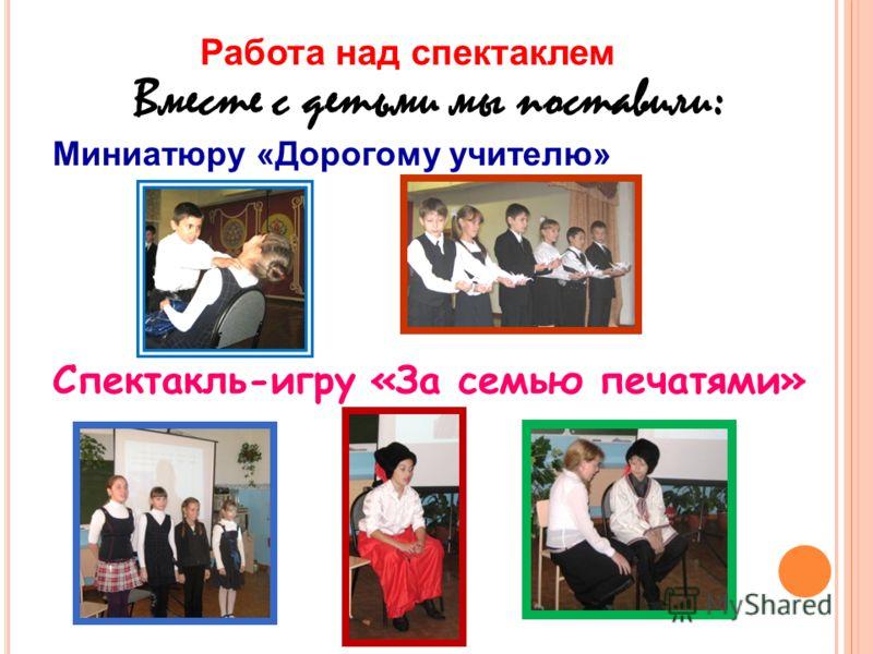 Работа над спектаклем Вместе с детьми мы поставили : Миниатюру «Дорогому учителю» Спектакль-игру «За семью печатями»