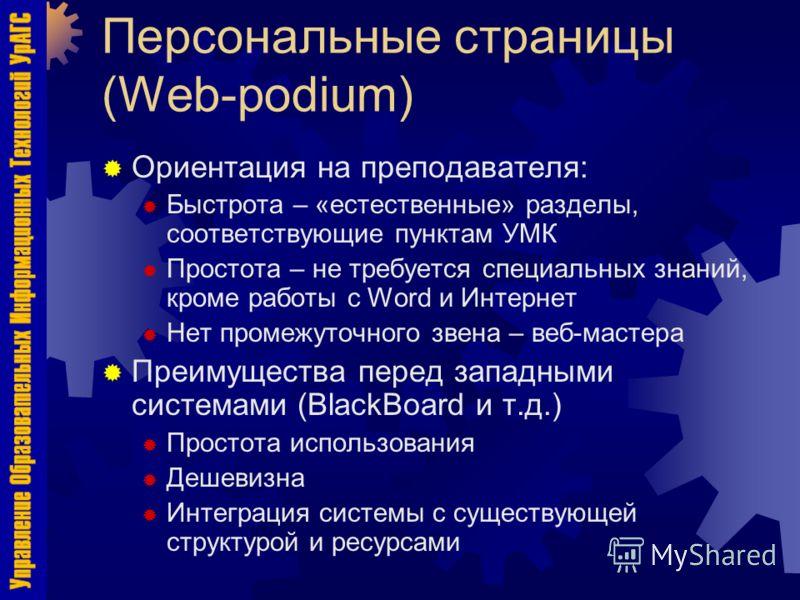 Персональные страницы (Web-podium) Ориентация на преподавателя: Быстрота – «естественные» разделы, соответствующие пунктам УМК Простота – не требуется специальных знаний, кроме работы с Word и Интернет Нет промежуточного звена – веб-мастера Преимущес