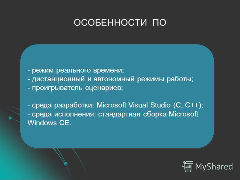 ОСОБЕННОСТИ ПО - режим реального времени; - дистанционный и автономный режимы работы; - проигрыватель сценариев; - среда разработки: Microsoft Visual Studio (C, C++); - среда исполнения: стандартная сборка Microsoft Windows CE. - режим реального врем