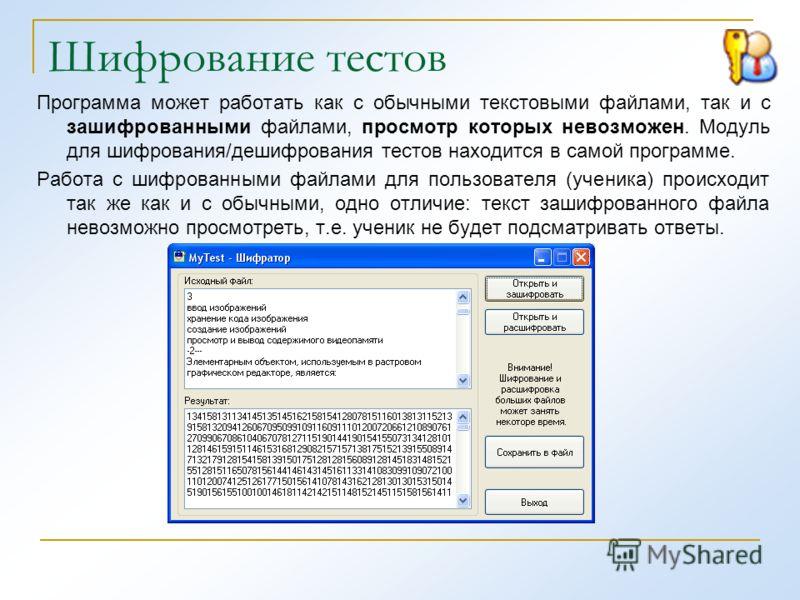 Шифрование тестов Программа может работать как с обычными текстовыми файлами, так и с зашифрованными файлами, просмотр которых невозможен. Модуль для шифрования/дешифрования тестов находится в самой программе. Работа с шифрованными файлами для пользо